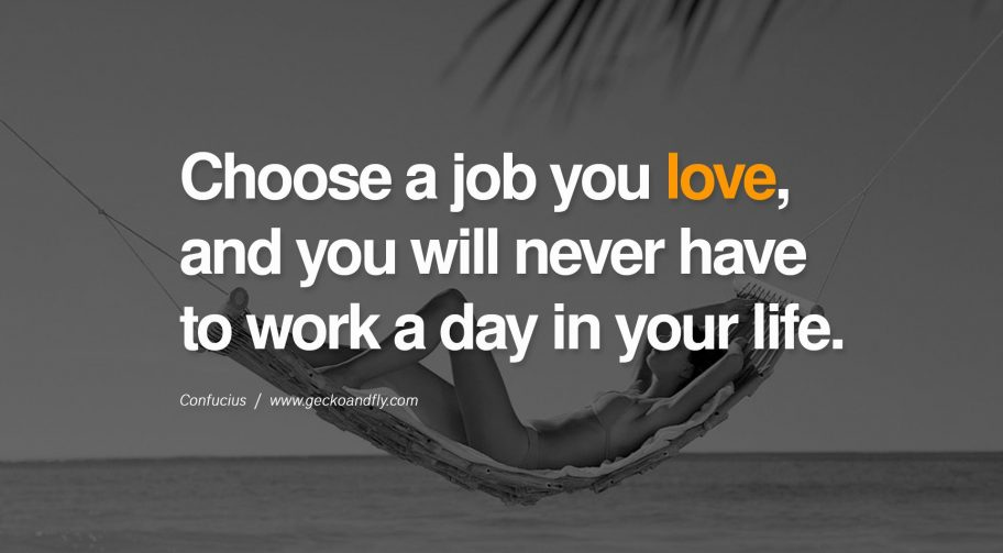 Have a career not a professional job. Choose a job you love and you will never have to work a day in your life.