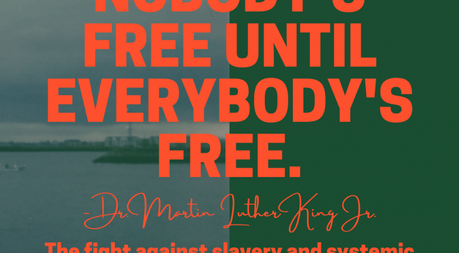 Nobody's free until everybody's free. Doctor Martin Luther King, Jr. The fight against slavery and systemic racism continues today.